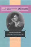 "The Hour and the Woman. Harriet Martineau's ""Somewhat Remarkable"" Life by Deborah A. Logan"