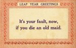 Leap Year Greetings : It's Your Fault, Now, If You Die An Old Maid