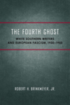 The Fourth Ghost: White Southern Writers and European Fascism, 1930-1950 by Robert H. Brinkmeyer